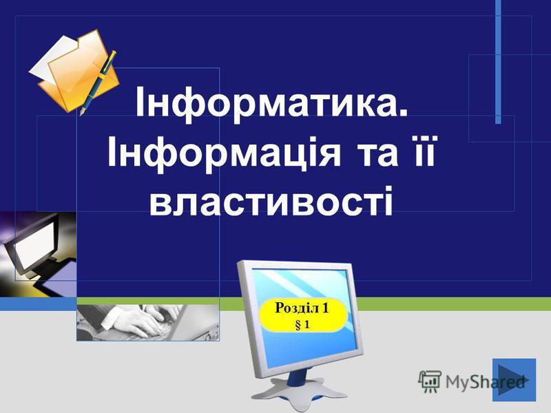LOGO Інформатика. Інформація та її властивості Розділ 1 § 1