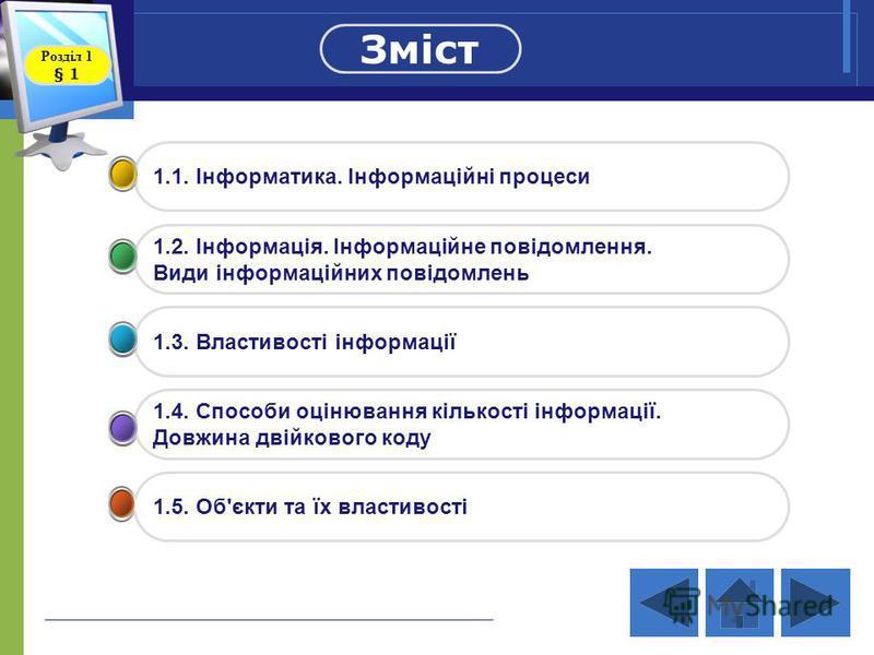1.1. Інформатика. Інформаційні процеси 1.2. Інформація. Інформаційне повідомлення. Види інформаційних повідомлень 1.3. Властивості інформації 1.4. Способи оцінювання кількості інформації. Довжина двійкового коду 1.5. Об'єкти та їх властивості Зміст Р