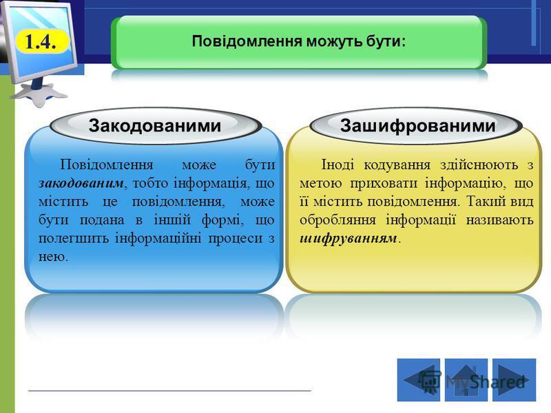 Закодованими Повідомлення може бути закодованим, тобто інформація, що містить це повідомлення, може бути подана в іншій формі, що полегшить інформаційні процеси з нею. Зашифрованими Іноді кодування здійснюють з метою приховати інформацію, що її місти
