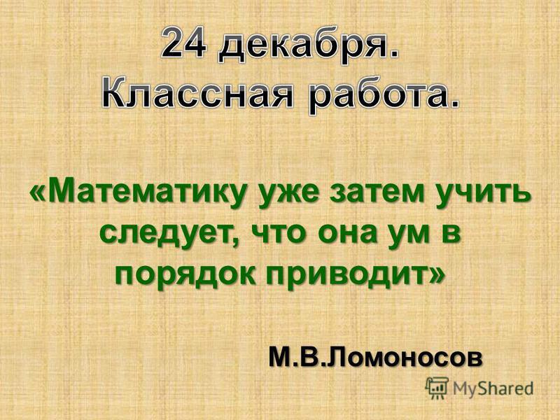 «Математику уже затем учить следует, что она ум в порядок приводит» М.В.Ломоносов М.В.Ломоносов