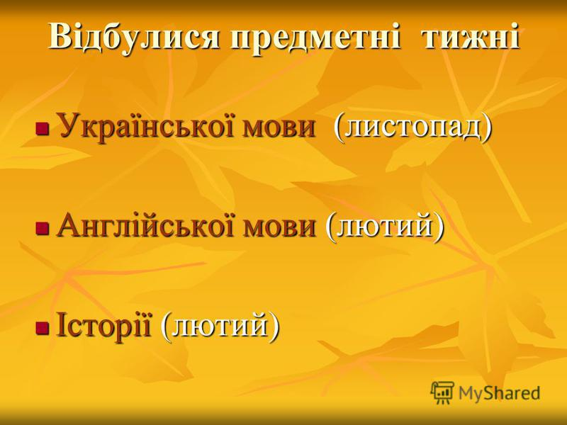 Відбулися предметні тижні Української мови (листопад) Української мови (листопад) Англійської мови (лютий) Англійської мови (лютий) Історії (лютий) Історії (лютий)