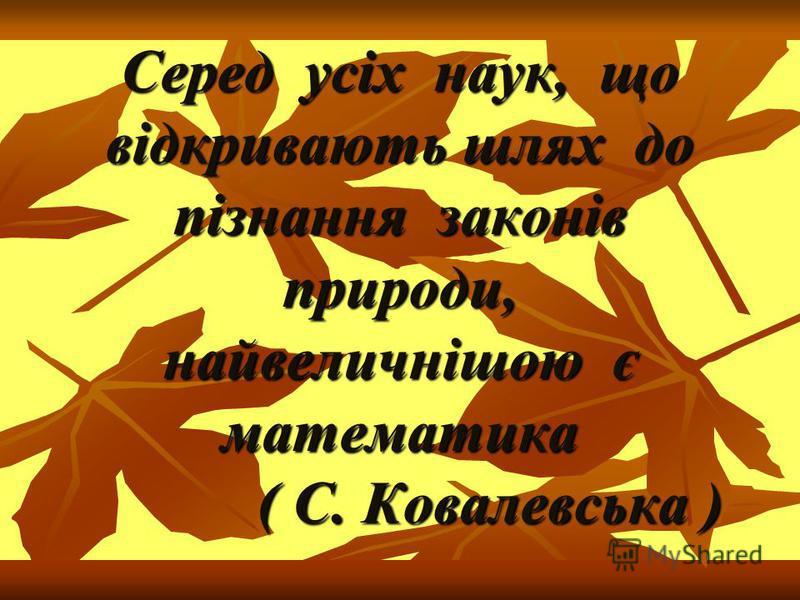 Серед усіх наук, що відкривають шлях до пізнання законів природи, найвеличнішою є математика ( С. Ковалевська )