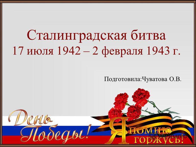 Сталинградская битва 17 июля 1942 – 2 февраля 1943 г. Подготовила:Чуватова О.В.