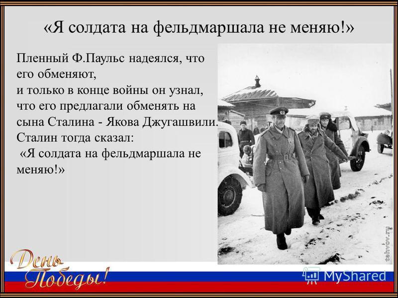 «Я солдата на фельдмаршала не меняю!» Пленный Ф.Паульс надеялся, что его обменяют, и только в конце войны он узнал, что его предлагали обменять на сына Сталина - Якова Джугашвили. Сталин тогда сказал: «Я солдата на фельдмаршала не меняю!»