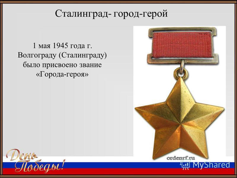 Сталинград- город-герой 1 мая 1945 года г. Волгограду (Сталинграду) было присвоено звание «Города-героя»