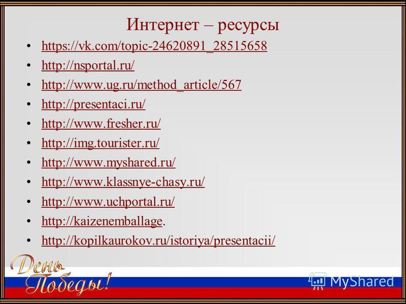 Интернет – ресурсы https://vk.com/topic-24620891_28515658 http://nsportal.ru/ http://www.ug.ru/method_article/567 http://presentaci.ru/ http://www.fresher.ru/ http://img.tourister.ru/ http://www.myshared.ru/ http://www.klassnye-chasy.ru/ http://www.u