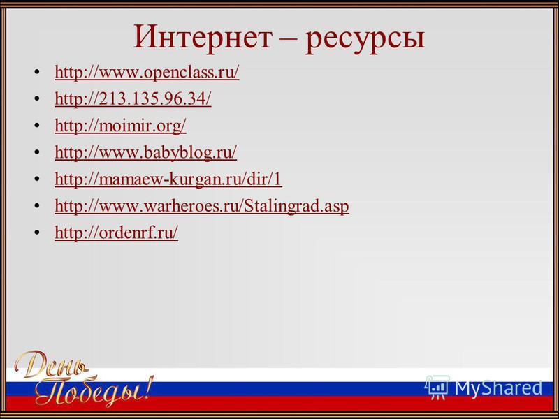 Интернет – ресурсы http://www.openclass.ru/ http://213.135.96.34/ http://moimir.org/ http://www.babyblog.ru/ http://mamaew-kurgan.ru/dir/1 http://www.warheroes.ru/Stalingrad.asp http://ordenrf.ru/