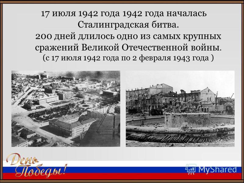 17 июля 1942 года 1942 года началась Сталинградская битва. 200 дней длилось одно из самых крупных сражений Великой Отечественной войны. (с 17 июля 1942 года по 2 февраля 1943 года )
