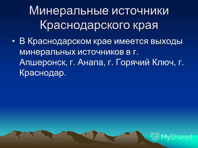 Минеральные источники Краснодарского края В Краснодарском крае имеется выходы минеральных источников в г. Апшеронск, г. Анапа, г. Горячий Ключ, г. Краснодар.