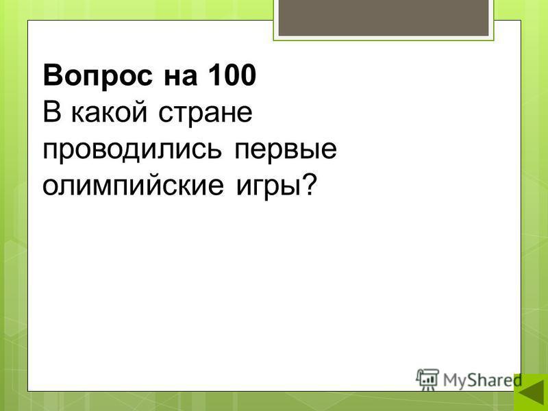 Вопрос на 100 В какой стране проводились первые олимпийские игры?