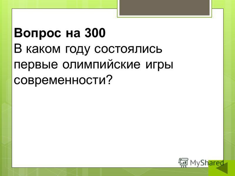 Вопрос на 300 В каком году состоялись первые олимпийские игры современности?