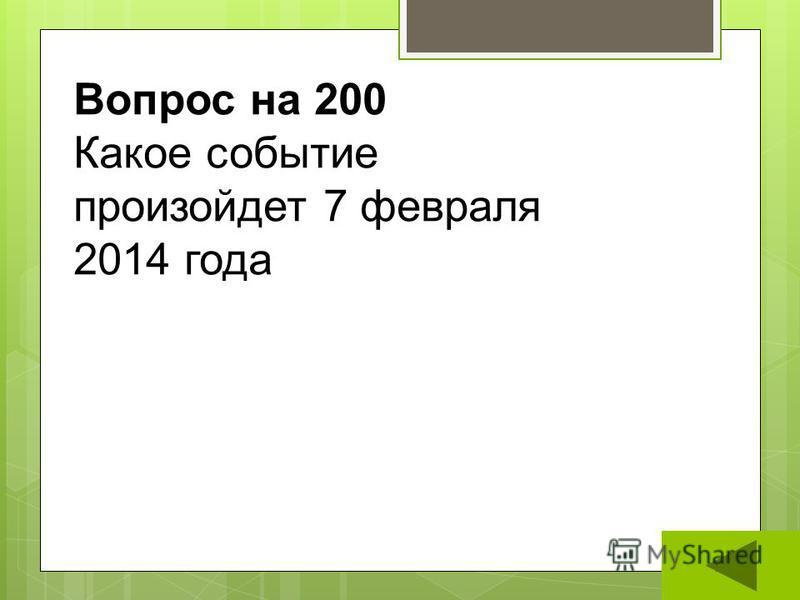 Вопрос на 200 Какое событие произойдет 7 февраля 2014 года