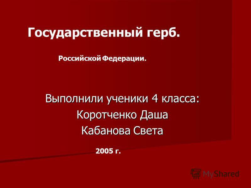 Выполнили ученики 4 класса: Коротченко Даша Кабанова Света Государственный герб. Российской Федерации. 2005 г.