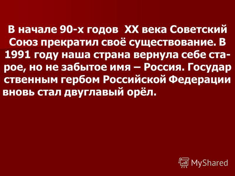 В начале 90-х годов ХХ века Советский Союз прекратил своё существование. В 1991 году наша страна вернула себе ста- рое, но не забытое имя – Россия. Государ ственным гербом Российской Федерации вновь стал двуглавый орёл.