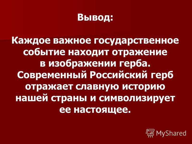 Вывод: Каждое важное государственное событие находит отражение в изображении герба. Современный Российский герб отражает славную историю нашей страны и символизирует ее настоящее.