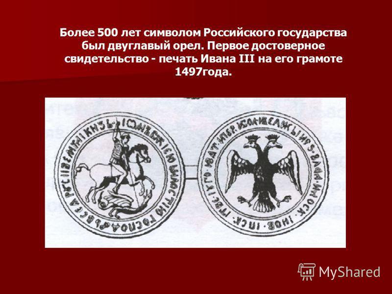 Более 500 лет символом Российского государства был двуглавый орел. Первое достоверное свидетельство - печать Ивана III на его грамоте 1497 года.