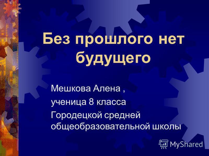 Без прошлого нет будущего Мешкова Алена, ученица 8 класса Городецкой средней общеобразовательной школы