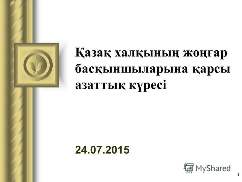 24.07.2015 1 Қазақ халқының жоңғар басқыншыларына қарсы азаттық күресі