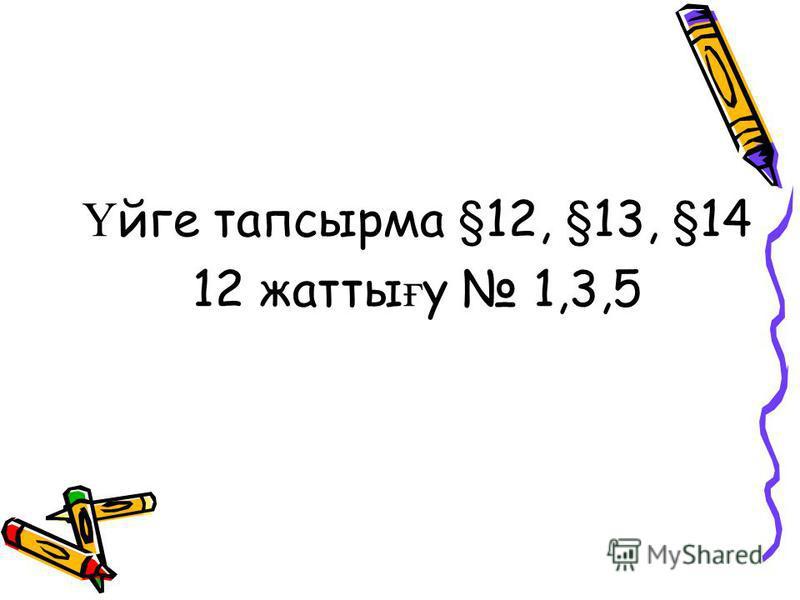 Ү йге тапсырма §12, §13, §14 12 жатты ғ у 1,3,5