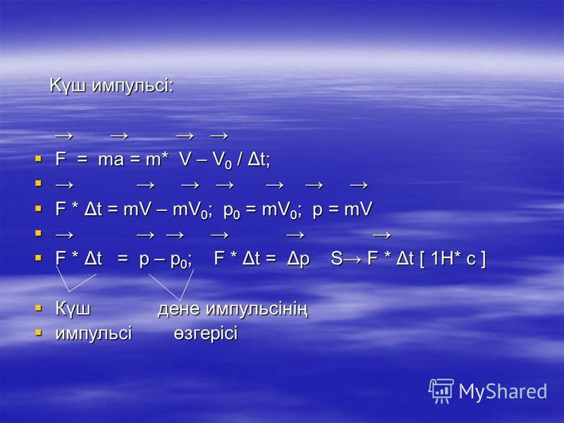 Kүш импульсі: Kүш импульсі: F = ma = m* V – V 0 / Δt; F = ma = m* V – V 0 / Δt; F * Δt = mV – mV 0 ; p 0 = mV 0 ; p = mV F * Δt = mV – mV 0 ; p 0 = mV 0 ; p = mV F * Δt = p – p 0 ; F * Δt = Δp S F * Δt [ 1H* c ] F * Δt = p – p 0 ; F * Δt = Δp S F * Δ