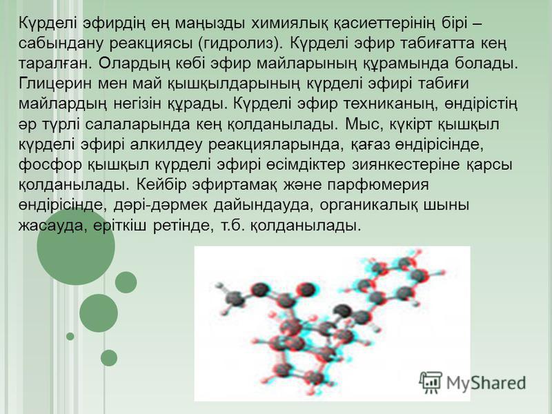 Күрделі эфирдің ең маңызды химиялық қасиеттерінің бірі – сабындану реакциясы (гидролиз). Күрделі эфир табиғатта кең таралған. Олардың көбі эфир майларының құрамында болады. Глицерин мен май қышқылдарының күрделі эфирі табиғи майлардың негізін құрады.