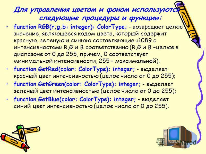 Для управления цветом и фоном используются следующие процедуры и функции: function RGB(r,g,b: integer): ColorType; - возвращает целое значение, являющееся кодом цвета, который содержит красную, зеленую и синюю составляющие u1089 с интенсивностями R,G