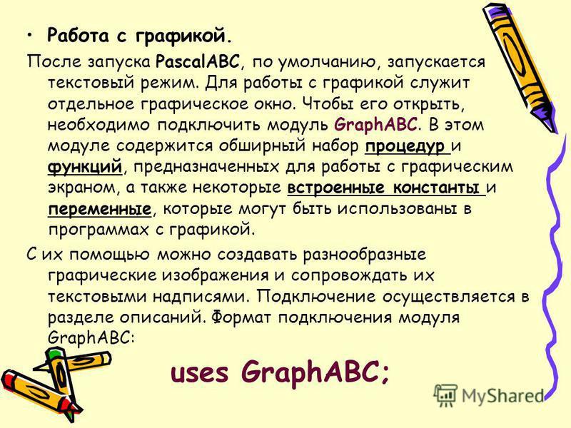 Работа с графикой. После запуска PascalABC, по умолчанию, запускается текстовый режим. Для работы с графикой служит отдельное графическое окно. Чтобы его открыть, необходимо подключить модуль GraphABC. В этом модуле содержится обширный набор процедур