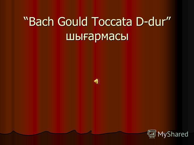 Bach Gould Toccata D-dur шығармасыBach Gould Toccata D-dur шығармасы