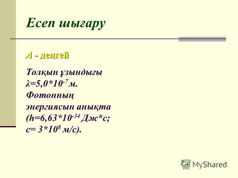 Есеп шығару Толқын ұзындығы λ=5,0*10 -7 м. Фотонның энергиясын анықта (h=6,63*10 -34 Дж*с; c= 3*10 8 м/с). A - деңгей