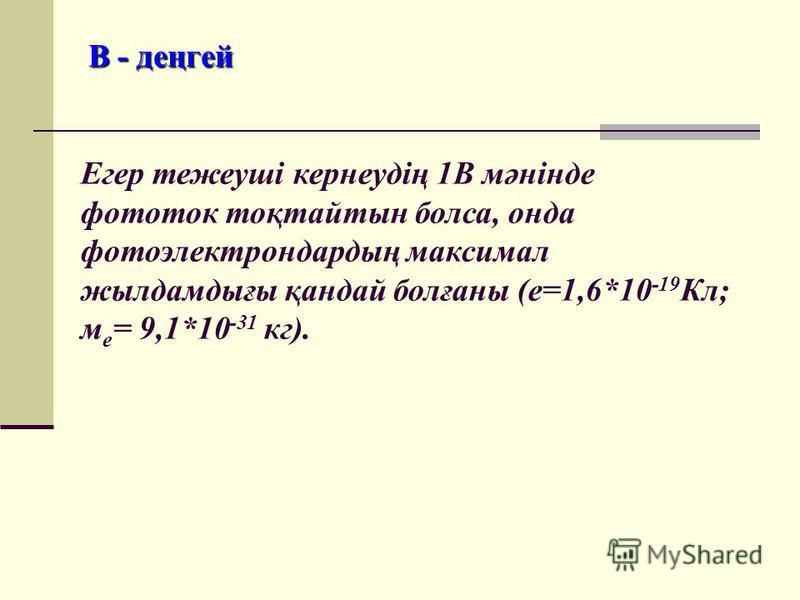 В - деңгей Егер тежеуші кернеудің 1В мәнінде фототок тоқтайтын болса, онда фотоэлектрондардың максимал жылдамдығы қандай болғаны (е=1,6*10 -19 Кл; м е = 9,1*10 -31 кг).