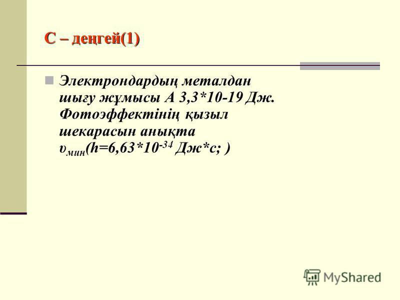 С – деңгей(1) Электрондардың металдан шығу жұмысы А 3,3*10-19 Дж. Фотоэффектінің қызыл шекарасын анықта υ мин (h=6,63*10 -34 Дж*с; )