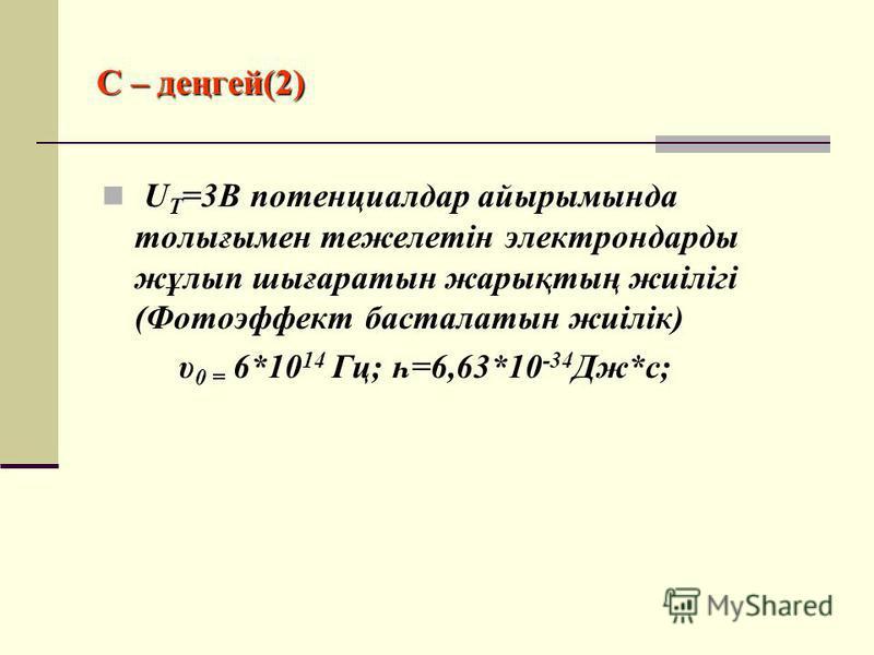 С – деңгей(2) U T =3B потенциалдар айырымында толығымен тежелетін электрондарды жұлып шығаратын жарықтың жиілігі (Фотоэффект басталатын жиілік) υ 0 = 6*10 14 Гц; һ=6,63*10 -34 Дж*c;