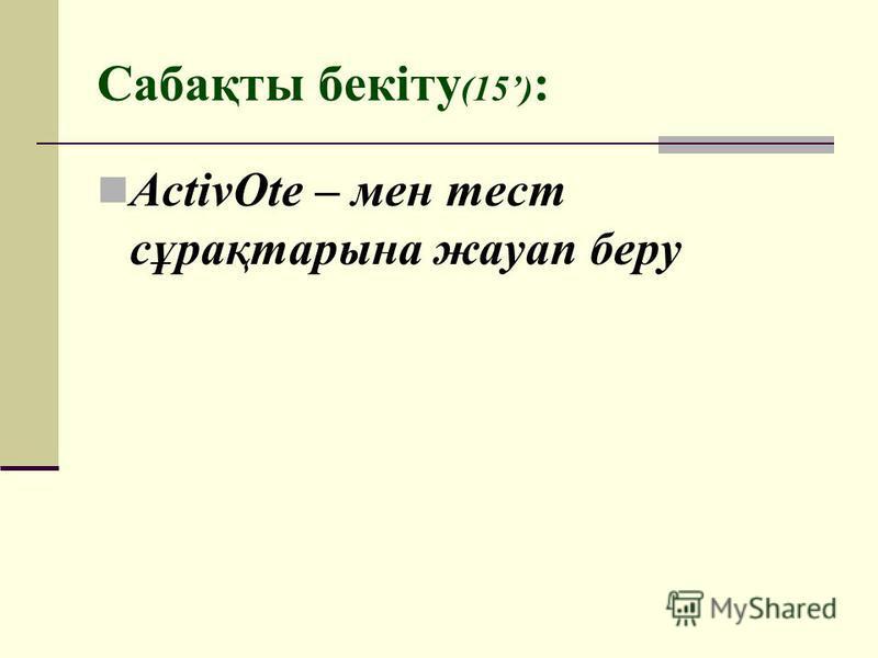 Сабақты бекіту (15) : ActivOte – мен тест сұрақтарына жауап беру