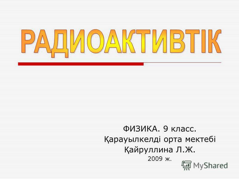ФИЗИКА. 9 класс. Қ арауылкелді орта мектебі Қ айруллина Л.Ж. 2009 ж.
