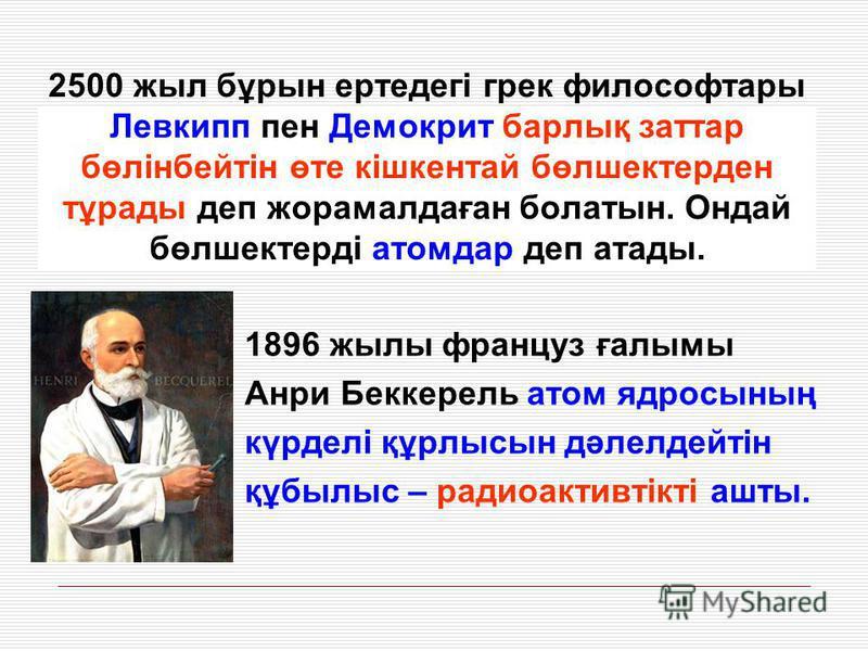 2500 жыл бұрын ертедегі грек философтары Левкипп пен Демокрит барлық заттар бөлінбейтін өте кішкентай бөлшектерден тұрады деп жорамалдаған болатын. Ондай бөлшектерді атомдар деп атады. 1896 жылы француз ғалымы Анри Беккерель атом ядросының күрделі құ