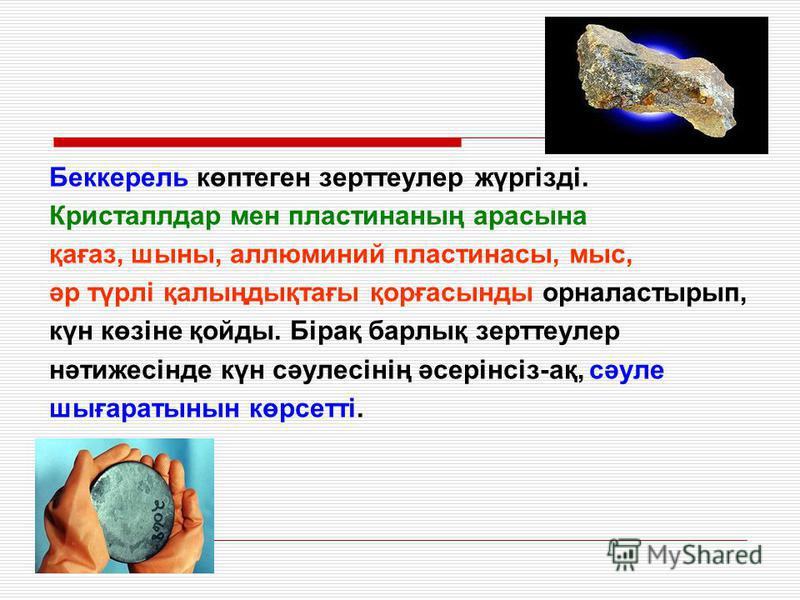 Беккерель көптеген зерттеулер жүргізді. Кристаллдар мен пластинаның арасына қағаз, шыны, аллюминий пластинасы, мыс, әр түрлі қалыңдықтағы қорғасынды орналастырып, күн көзіне қойды. Бірақ барлық зерттеулер нәтижесінде күн сәулесінің әсерінсіз-ақ, сәул