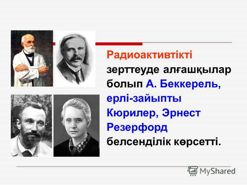 Радиоактивтікті зерттеуде алғашқылар болып А. Беккерель, ерлі-зайыпты Кюрилер, Эрнест Резерфорд белсенділік көрсетті.