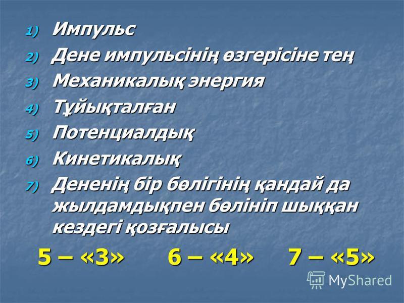 1) Импульс 2) Дене импульсінің өзгерісіне тең 3) Механикалық энергия 4) Тұйықталған 5) Потенциалдық 6) Кинетикалық 7) Дененің бір бөлігінің қандай да жылдамдықпен бөлініп шыққан кездегі қозғалысы 5 – «3» 6 – «4» 7 – «5» 5 – «3» 6 – «4» 7 – «5»