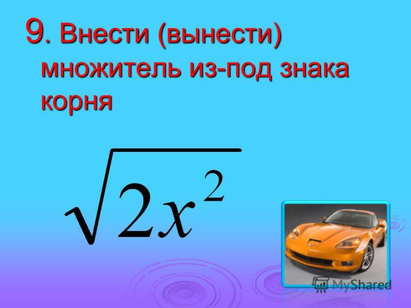 9. Внести (вынести) множитель из-под знака корня