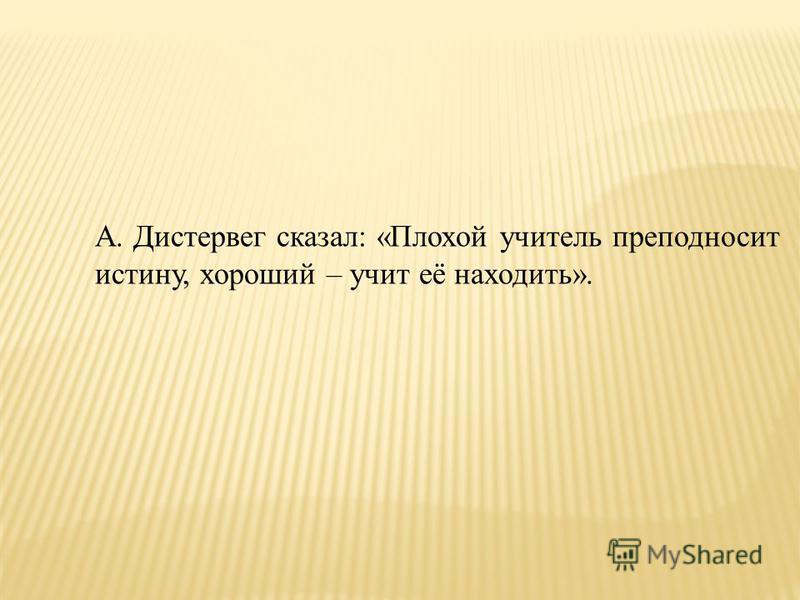 А. Дистервег сказал: «Плохой учитель преподносит истину, хороший – учит её находить».