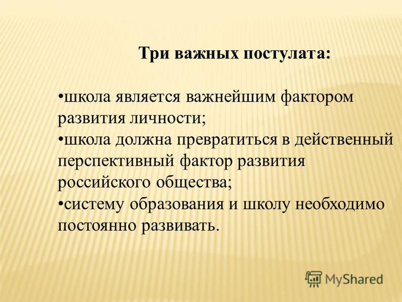Три важных постулата: школа является важнейшим фактором развития личности; школа должна превратиться в действенный перспективный фактор развития российского общества; систему образования и школу необходимо постоянно развивать.