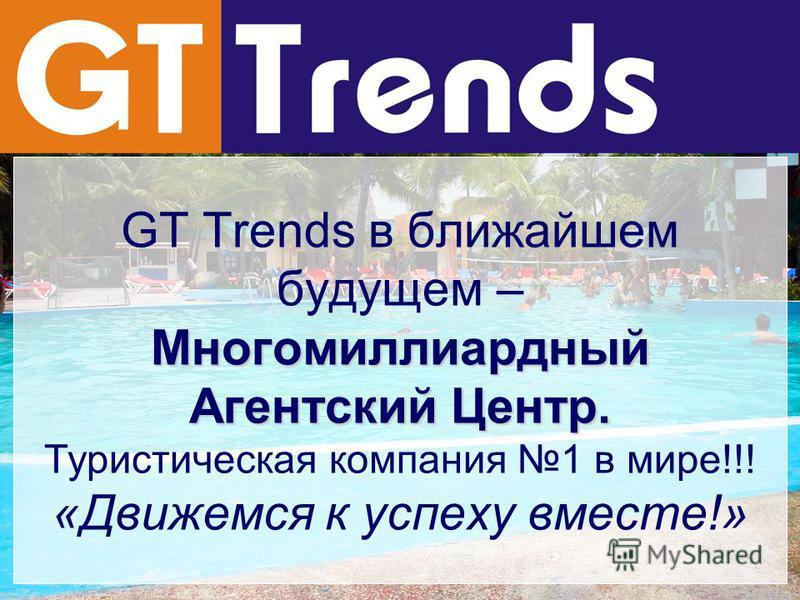Многомиллиардный Агентский Центр. GT Trends в ближайшем будущем – Многомиллиардный Агентский Центр. Туристическая компания 1 в мире!!! «Движемся к успеху вместе!»