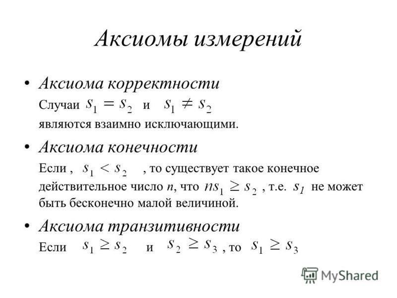 Аксиомы измерений Аксиома корректности Случаи и являются взаимно исключающими. Аксиома конечности Если,, то существует такое конечное действительное число n, что, т.е. s 1 не может быть бесконечно малой величиной. Аксиома транзитивности Если и, то