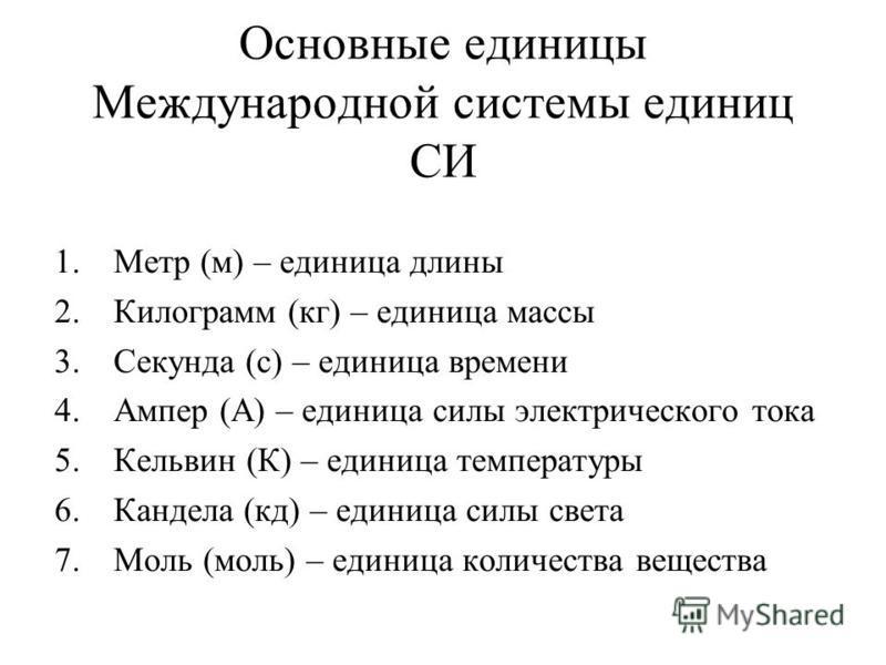 Основные единицы Международной системы единиц СИ 1. Метр (м) – единица длины 2. Килограмм (кг) – единица массы 3. Секунда (с) – единица времени 4. Ампер (А) – единица силы электрического тока 5. Кельвин (К) – единица температуры 6. Кандела (кд) – еди