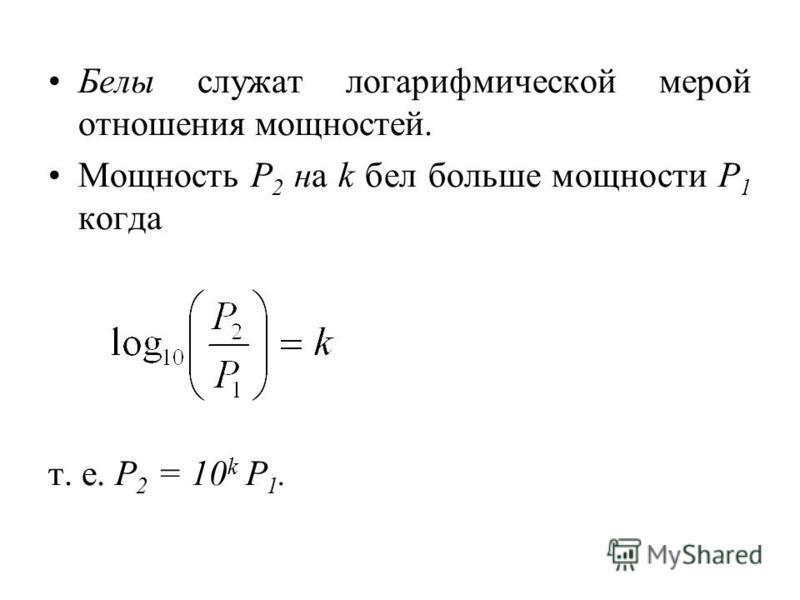 Белы служат логарифмической мерой отношения мощностей. Мощность Р 2 на k бел больше мощности Р 1 когда т. е. P 2 = 10 k P 1.