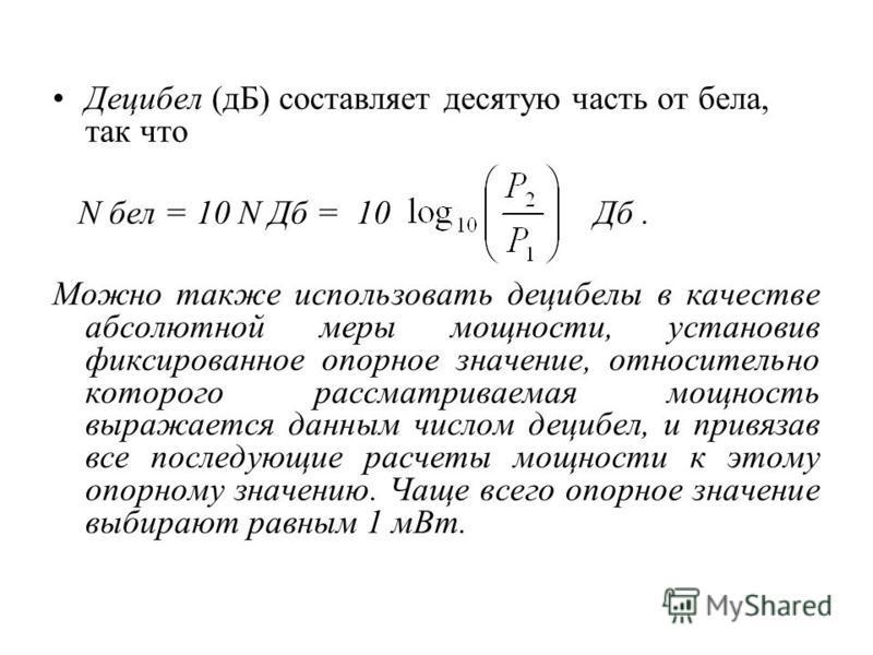 Децибел (дБ) составляет десятую часть от бела, так что N бел = 10 N Дб = 10 Дб. Можно также использовать децибелы в качестве абсолютной меры мощности, установив фиксированное опорное значение, относительно которого рассматриваемая мощность выражается