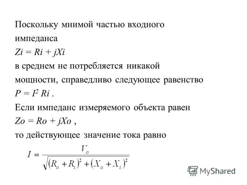 Поскольку мнимой частью входного импеданса Zi = Ri + jXi в среднем не потребляется никакой мощности, справедливо следующее равенство P = I 2 Ri. Если импеданс измеряемого объекта равен Zo = Ro + jXo, то действующее значение тока равно