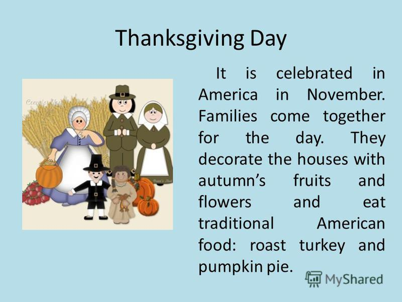 Thanksgiving Day It is celebrated in America in November. Families come together for the day. They decorate the houses with autumns fruits and flowers and eat traditional American food: roast turkey and pumpkin pie.