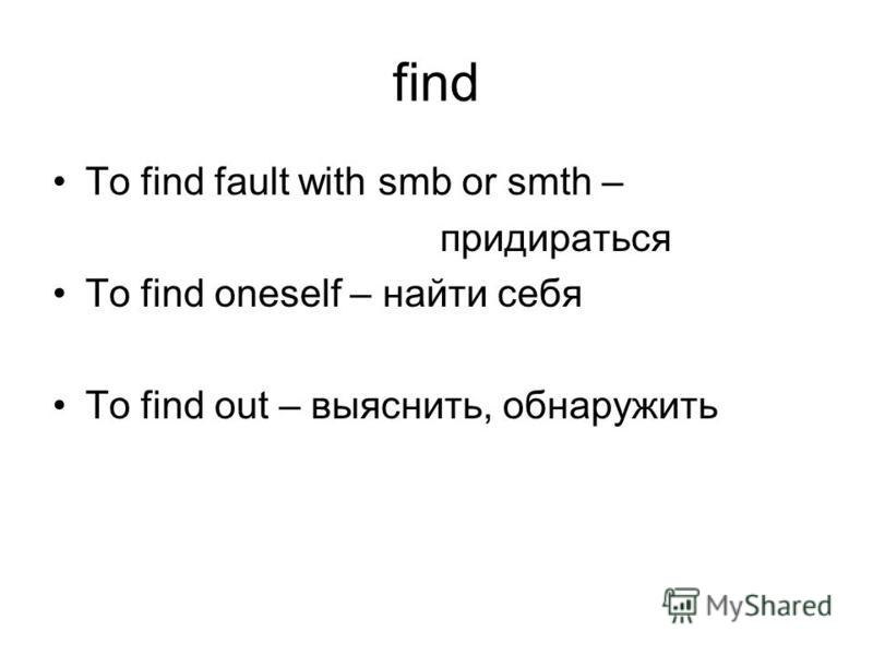 find To find fault with smb or smth – придираться To find oneself – найти себя To find out – выяснить, обнаружить