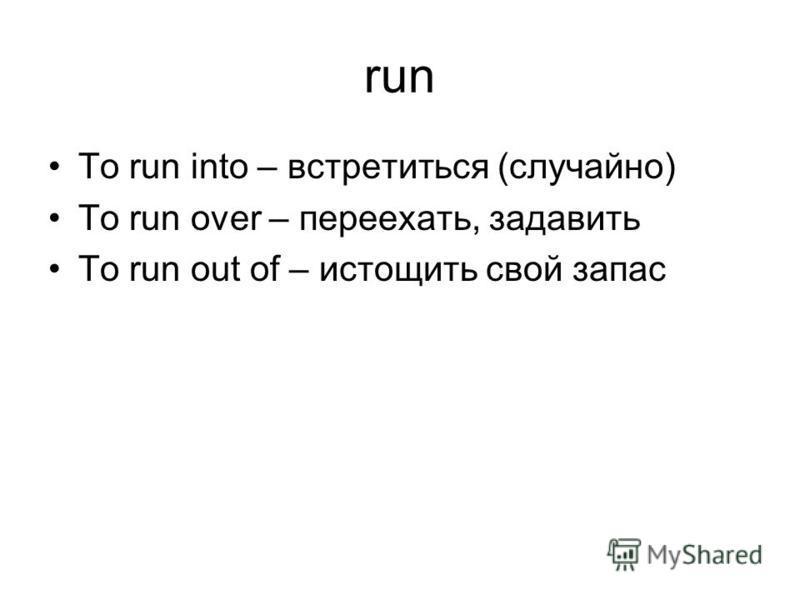 run To run into – встретиться (случайно) To run over – переехать, задавить To run out of – истощить свой запас